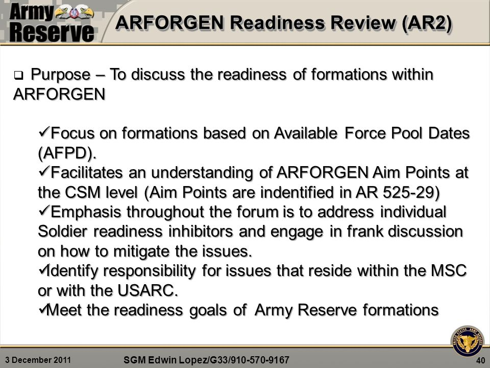 3 December 2011 ARFORGEN Readiness Review (AR2) 40 Purpose – To discuss the readiness of formations within ARFORGEN  Purpose – To discuss the readiness of formations within ARFORGEN Focus on formations based on Available Force Pool Dates (AFPD).