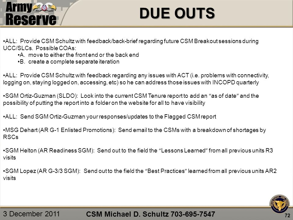 DUE OUTS 72 CSM Michael D. Schultz 703-695-7547 ALL: Provide CSM Schultz with feedback/back-brief regarding future CSM Breakout sessions during UCC/SL