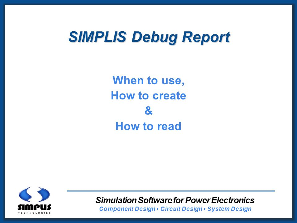 1 SIMPLIS Debug Report When to use, How to create & How to read Simulation Software for Power Electronics Component Design Circuit Design System Design