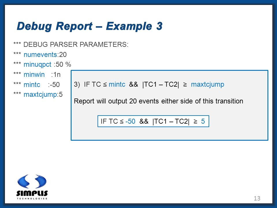 13 Debug Report – Example 3 *** DEBUG PARSER PARAMETERS: *** numevents:20 *** minuqpct :50 % *** minwin :1n *** mintc :-50 *** maxtcjump:5 3) IF TC ≤ mintc && |TC1 – TC2| ≥ maxtcjump Report will output 20 events either side of this transition IF TC ≤ -50 && |TC1 – TC2| ≥ 5