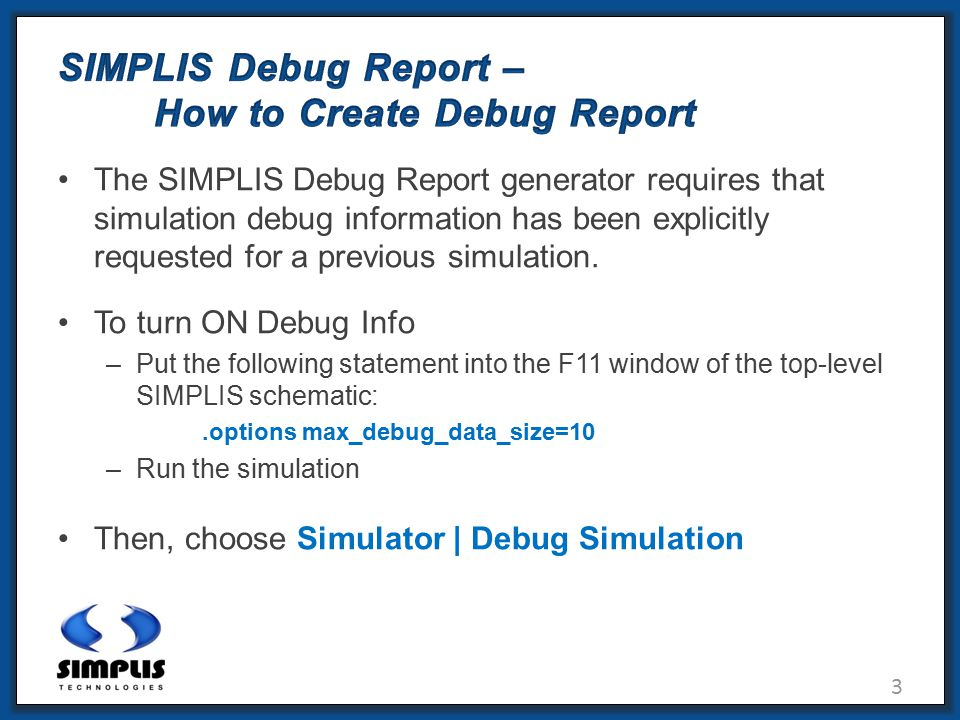 3 SIMPLIS Debug Report – How to Create Debug Report The SIMPLIS Debug Report generator requires that simulation debug information has been explicitly requested for a previous simulation.