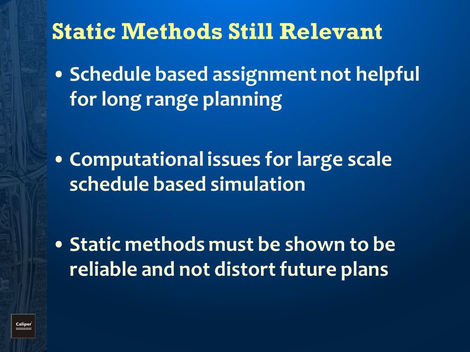 Static Methods Still Relevant Schedule based assignment not helpful for long range planning Computational issues for large scale schedule based simulation Static methods must be shown to be reliable and not distort future plans