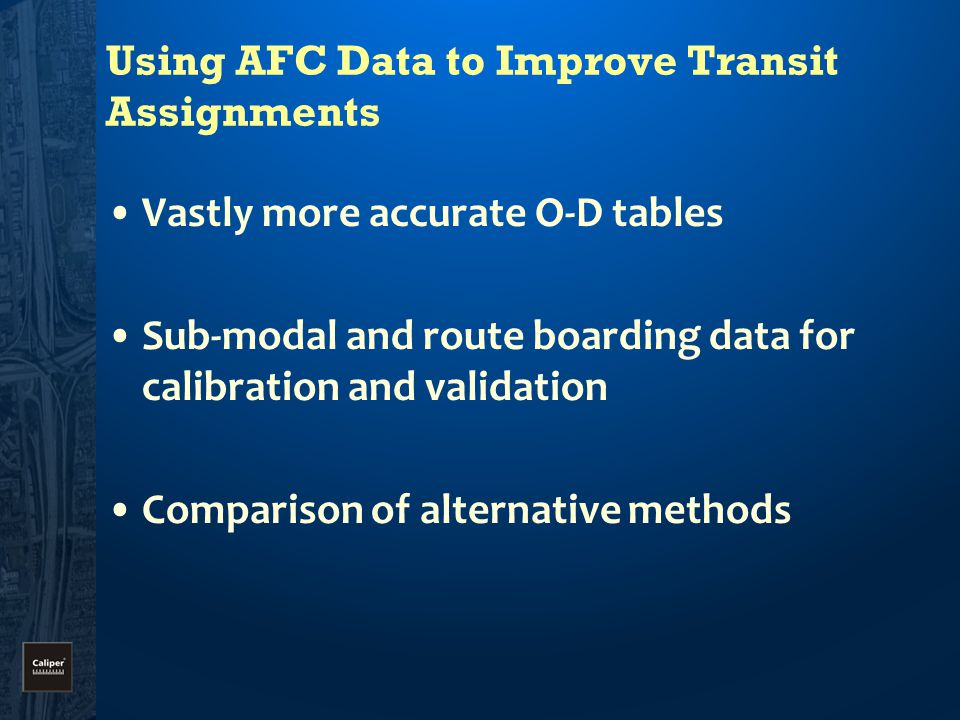 Using AFC Data to Improve Transit Assignments Vastly more accurate O-D tables Sub-modal and route boarding data for calibration and validation Comparison of alternative methods