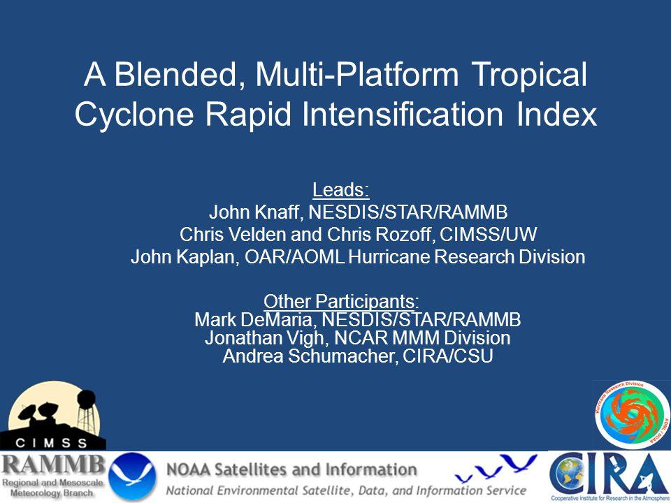 A Blended, Multi-Platform Tropical Cyclone Rapid Intensification Index Leads: John Knaff, NESDIS/STAR/RAMMB Chris Velden and Chris Rozoff, CIMSS/UW Jo