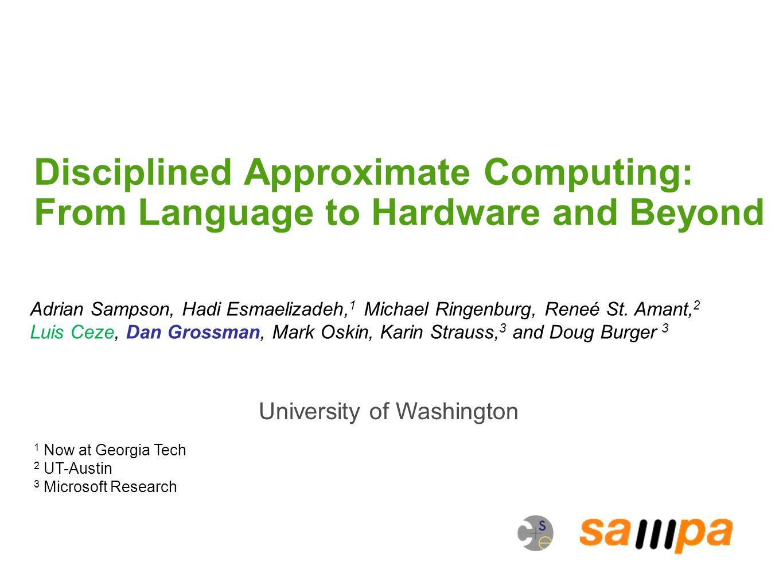 Disciplined Approximate Computing: From Language to Hardware and Beyond University of Washington Adrian Sampson, Hadi Esmaelizadeh, 1 Michael Ringenburg, Reneé St.