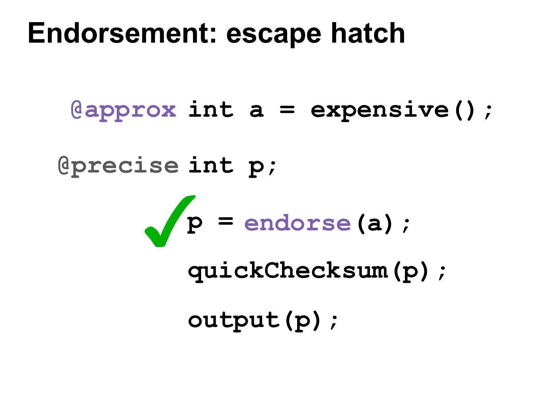 endorse(a); ✓ int a = expensive(); int p; @approx @precise p = quickChecksum(p); output(p); Endorsement: escape hatch