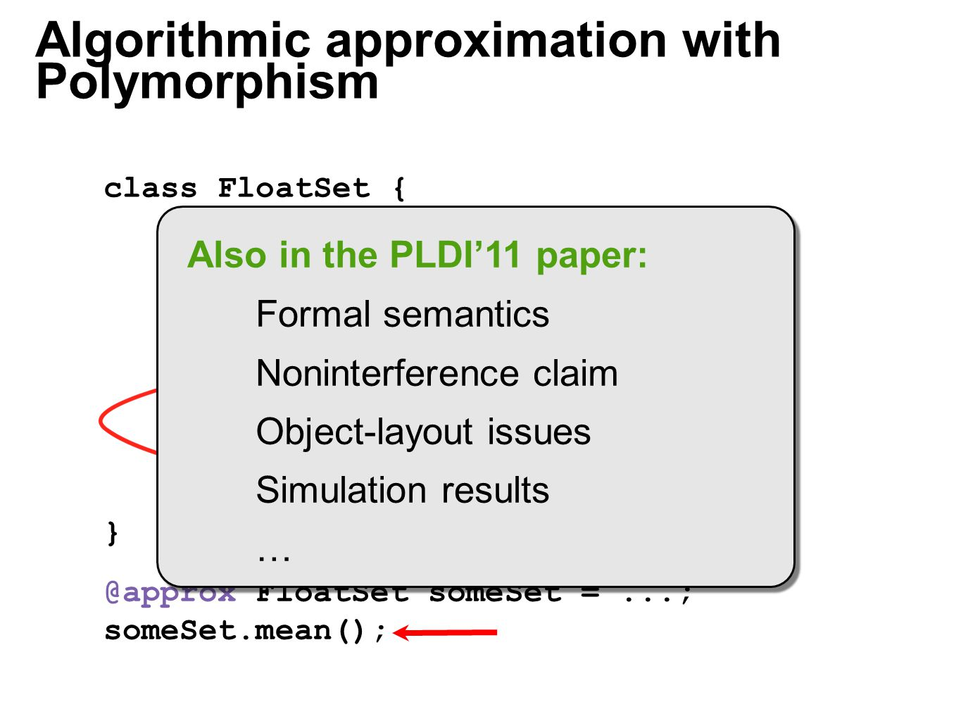 float mean() { calculate mean } float[] nums =...; class FloatSet { @context } @approx float mean_APPROX() { calculate mean of half } @approx FloatSet someSet =...; someSet.mean(); Algorithmic approximation with Polymorphism Also in the PLDI'11 paper: Formal semantics Noninterference claim Object-layout issues Simulation results …