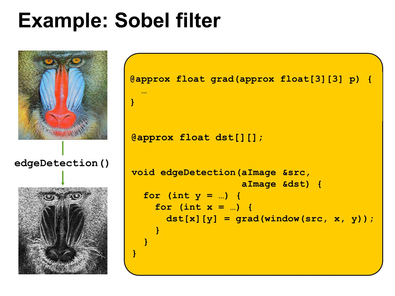 Example: Sobel filter edgeDetection() @approx float grad(approx float[3][3] p) { … } void edgeDetection(aImage &src, aImage &dst) { for (int y = …) {