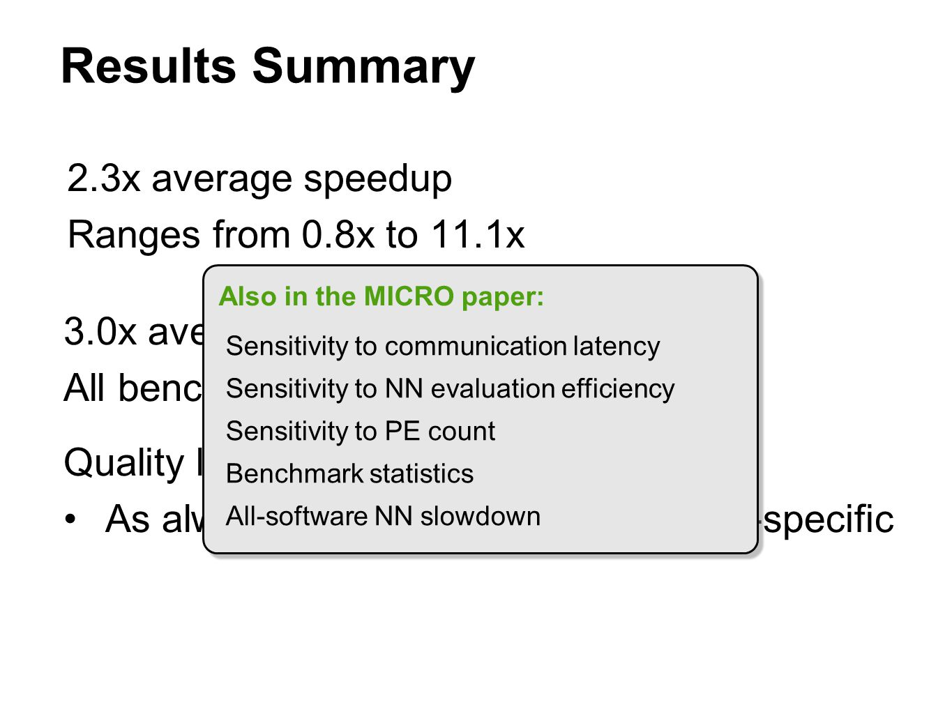 Results Summary 2.3x average speedup Ranges from 0.8x to 11.1x 3.0x average energy reduction All benchmarks benefit Quality loss below 10% in all cases As always, quality metrics application-specific Also in the MICRO paper: Sensitivity to communication latency Sensitivity to NN evaluation efficiency Sensitivity to PE count Benchmark statistics All-software NN slowdown