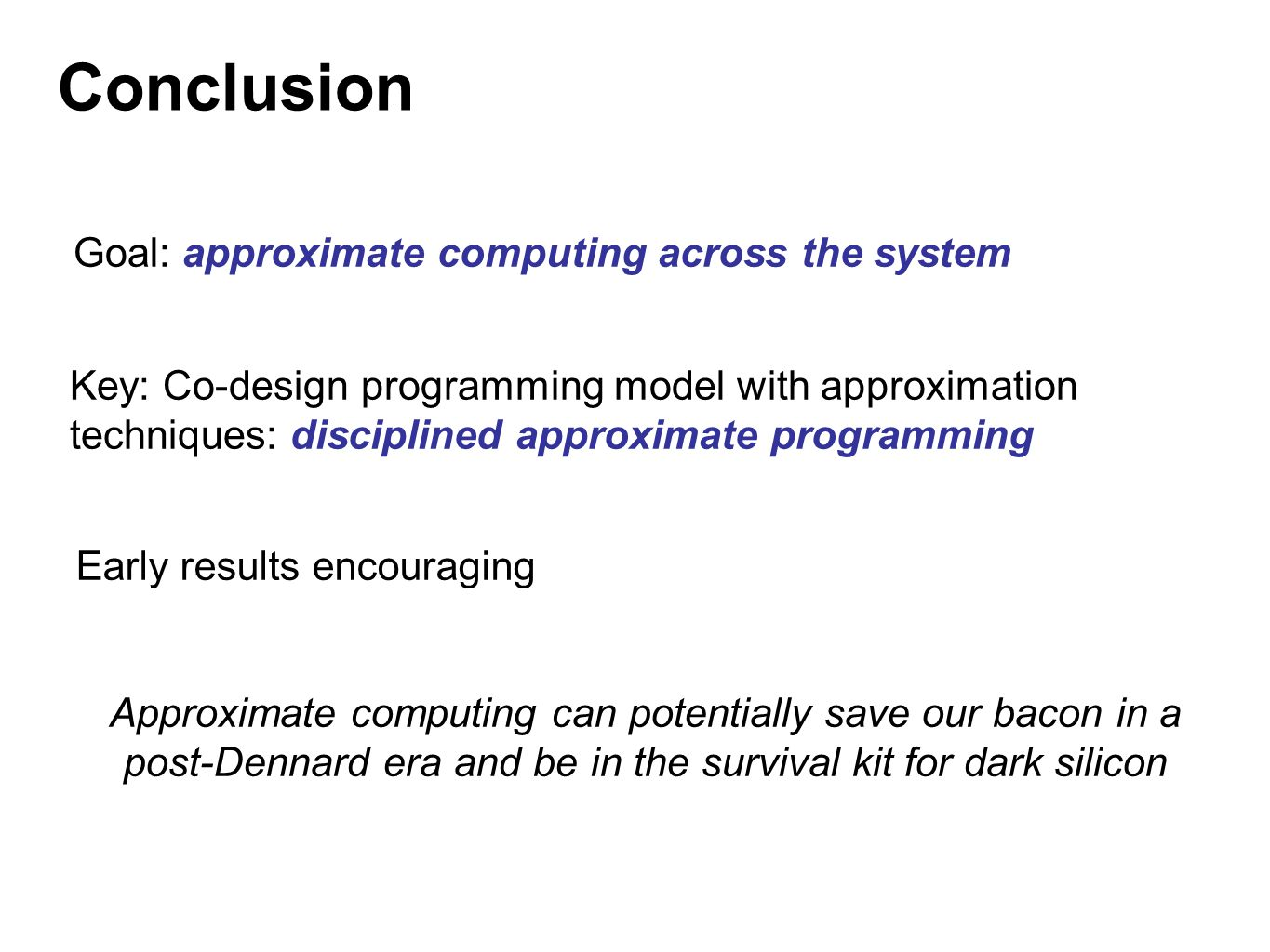 Conclusion Goal: approximate computing across the system Key: Co-design programming model with approximation techniques: disciplined approximate progr