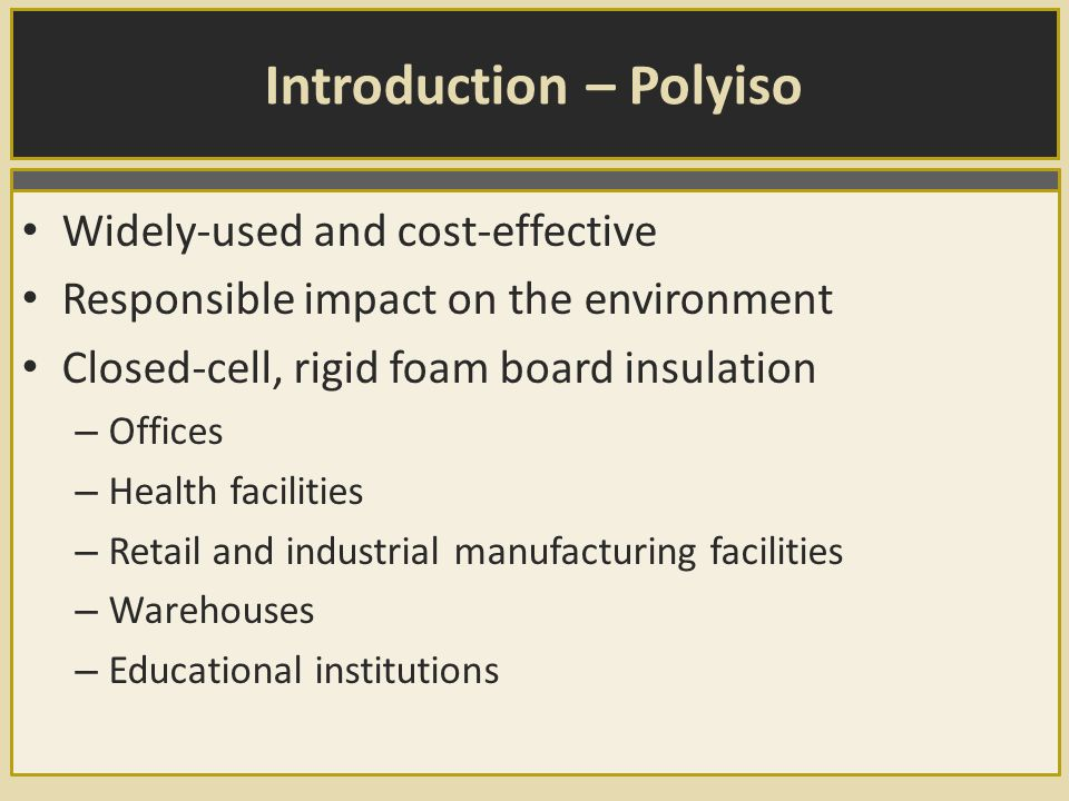 Introduction – Polyiso Widely-used and cost-effective Responsible impact on the environment Closed-cell, rigid foam board insulation – Offices – Health facilities – Retail and industrial manufacturing facilities – Warehouses – Educational institutions