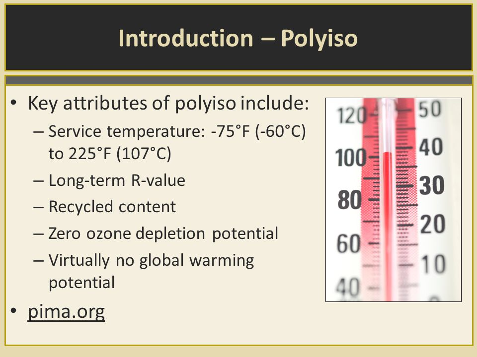 Introduction – Polyiso Key attributes of polyiso include: – Service temperature: -75°F (-60°C) to 225°F (107°C) – Long-term R-value – Recycled content – Zero ozone depletion potential – Virtually no global warming potential pima.org