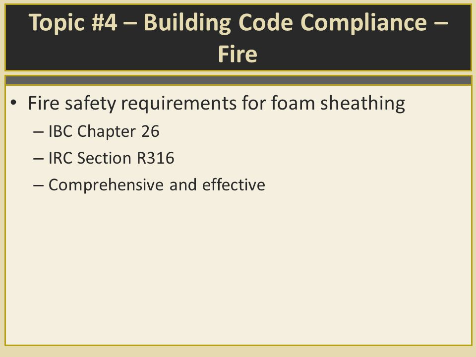 Topic #4 – Building Code Compliance – Fire Fire safety requirements for foam sheathing – IBC Chapter 26 – IRC Section R316 – Comprehensive and effective
