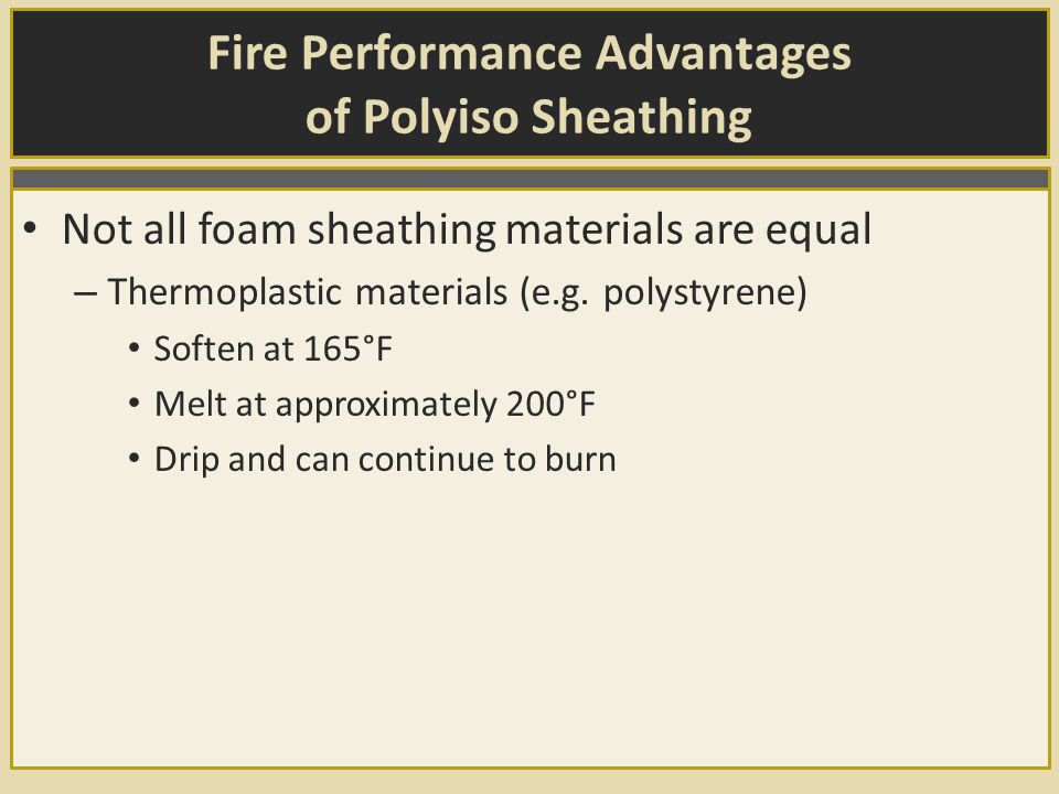 Fire Performance Advantages of Polyiso Sheathing Not all foam sheathing materials are equal – Thermoplastic materials (e.g.