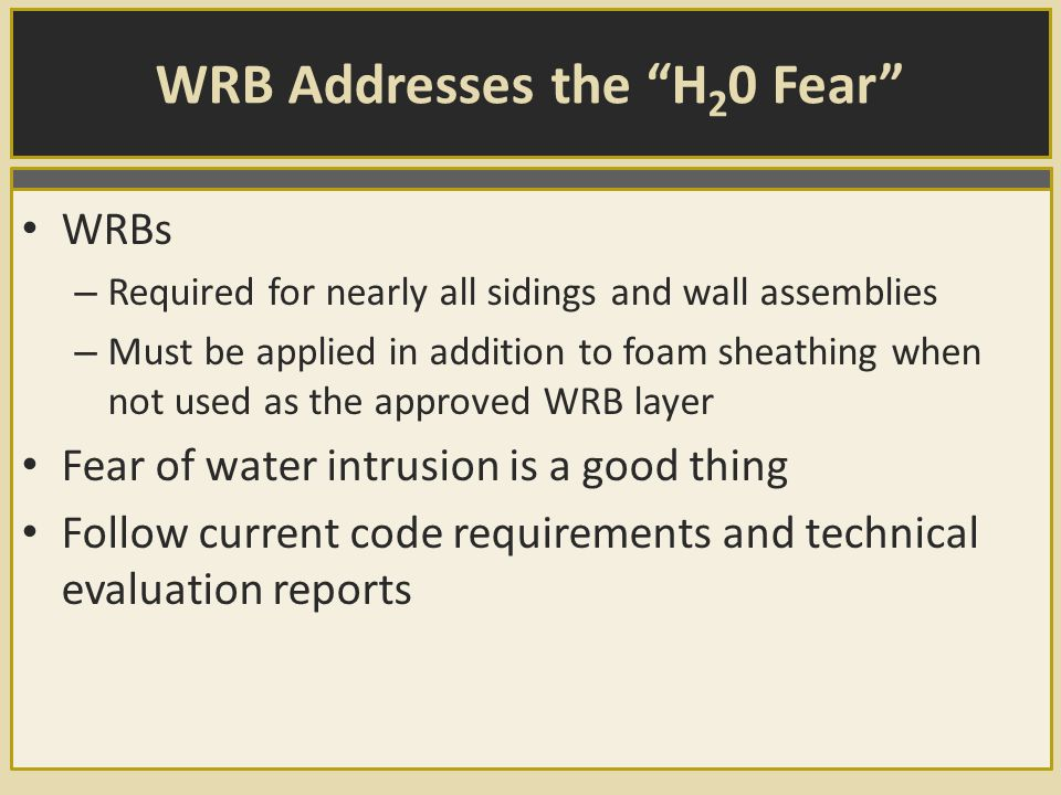 WRB Addresses the H 2 0 Fear WRBs – Required for nearly all sidings and wall assemblies – Must be applied in addition to foam sheathing when not used as the approved WRB layer Fear of water intrusion is a good thing Follow current code requirements and technical evaluation reports