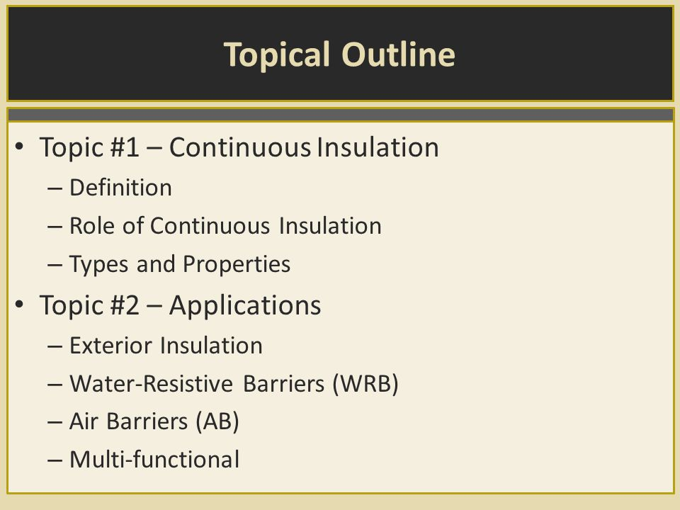 Topical Outline Topic #1 – Continuous Insulation – Definition – Role of Continuous Insulation – Types and Properties Topic #2 – Applications – Exterior Insulation – Water-Resistive Barriers (WRB) – Air Barriers (AB) – Multi-functional