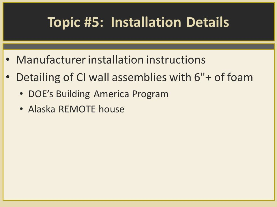 Topic #5: Installation Details Manufacturer installation instructions Detailing of CI wall assemblies with 6 + of foam DOE's Building America Program Alaska REMOTE house