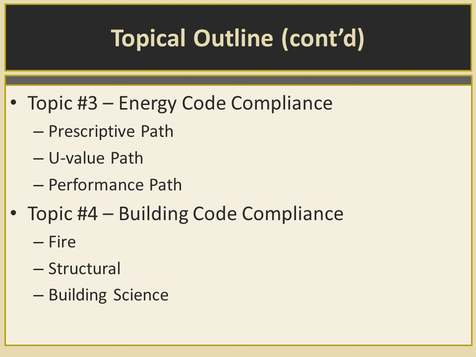 Topical Outline (cont'd) Topic #3 – Energy Code Compliance – Prescriptive Path – U-value Path – Performance Path Topic #4 – Building Code Compliance – Fire – Structural – Building Science