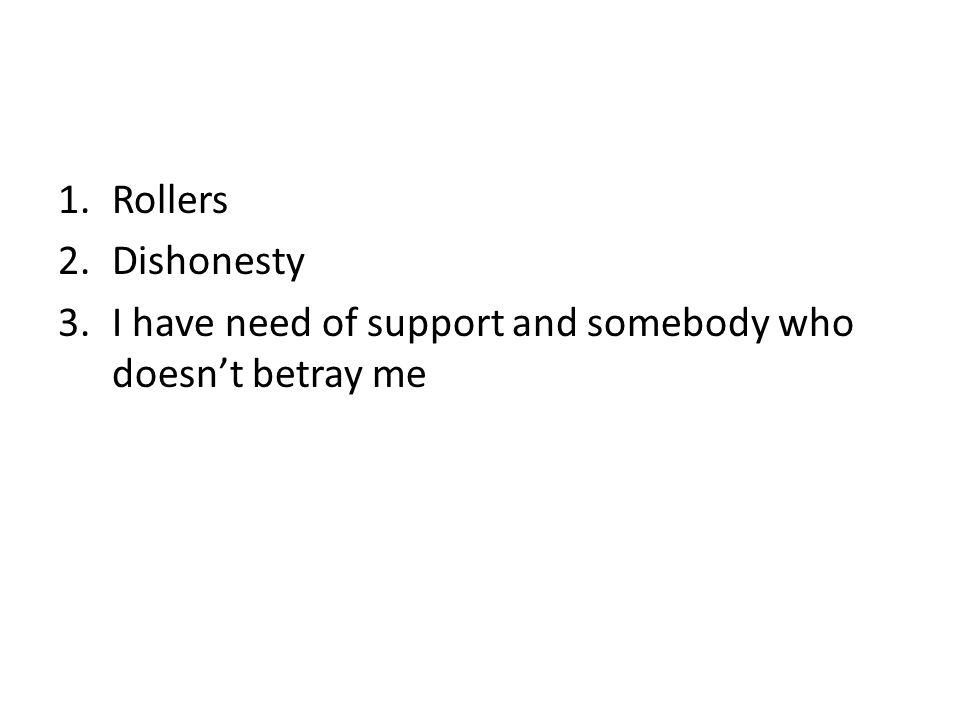 1.Rollers 2.Dishonesty 3.I have need of support and somebody who doesn't betray me