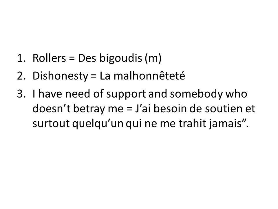 1.Rollers = Des bigoudis (m) 2.Dishonesty = La malhonnêteté 3.I have need of support and somebody who doesn't betray me = J'ai besoin de soutien et su