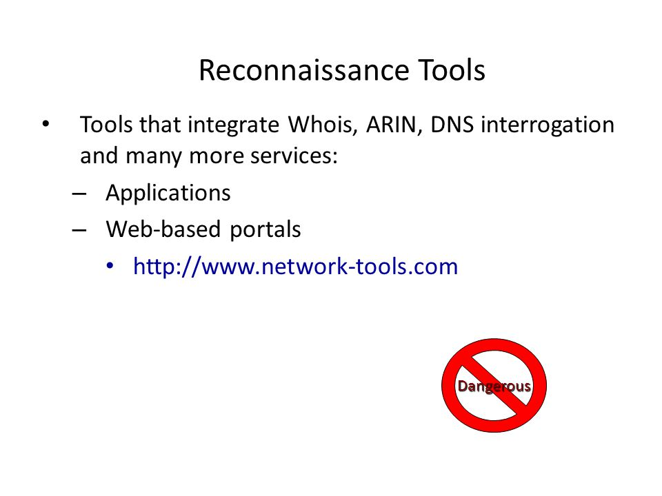 Reconnaissance Tools Tools that integrate Whois, ARIN, DNS interrogation and many more services: – Applications – Web-based portals http://www.network-tools.com Dangerous