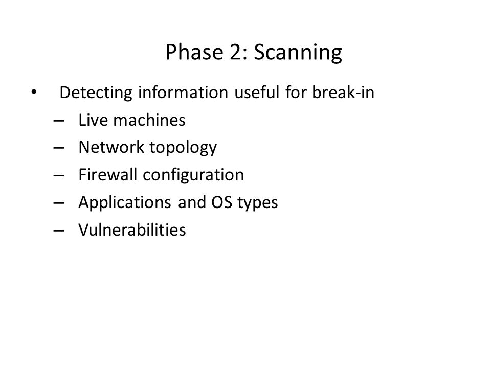 Phase 2: Scanning Detecting information useful for break-in – Live machines – Network topology – Firewall configuration – Applications and OS types – Vulnerabilities