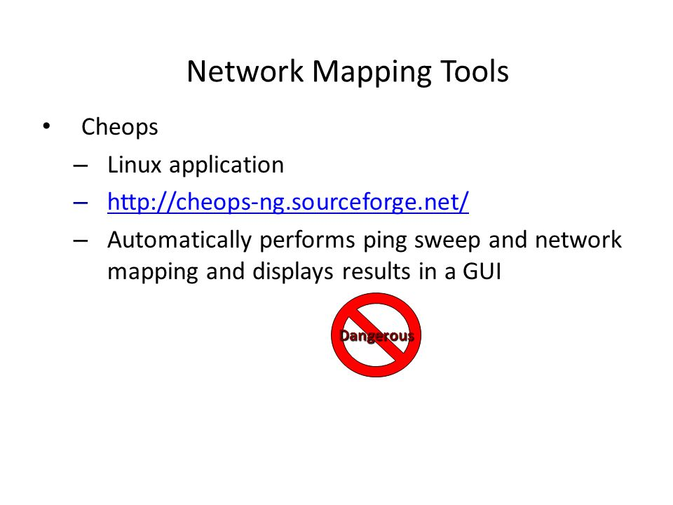 Network Mapping Tools Cheops – Linux application – http://cheops-ng.sourceforge.net/ http://cheops-ng.sourceforge.net/ – Automatically performs ping sweep and network mapping and displays results in a GUI Dangerous