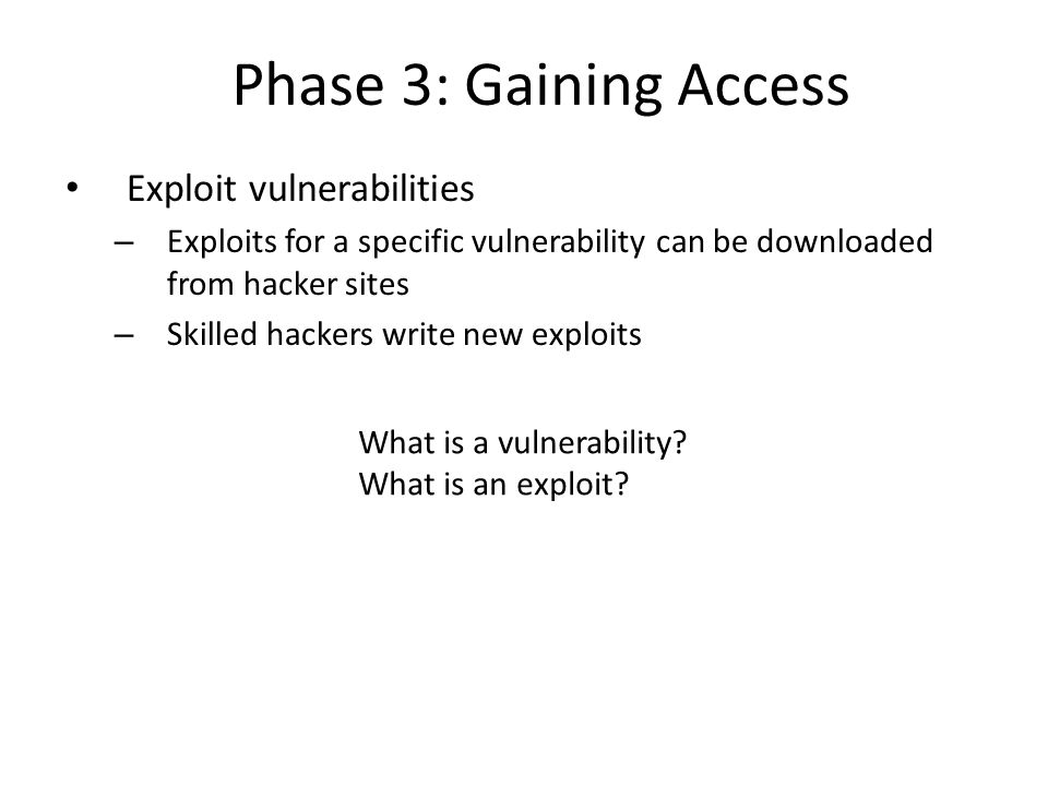 Phase 3: Gaining Access Exploit vulnerabilities – Exploits for a specific vulnerability can be downloaded from hacker sites – Skilled hackers write new exploits What is a vulnerability.