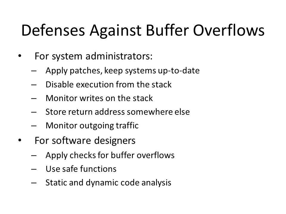 Defenses Against Buffer Overflows For system administrators: – Apply patches, keep systems up-to-date – Disable execution from the stack – Monitor writes on the stack – Store return address somewhere else – Monitor outgoing traffic For software designers – Apply checks for buffer overflows – Use safe functions – Static and dynamic code analysis