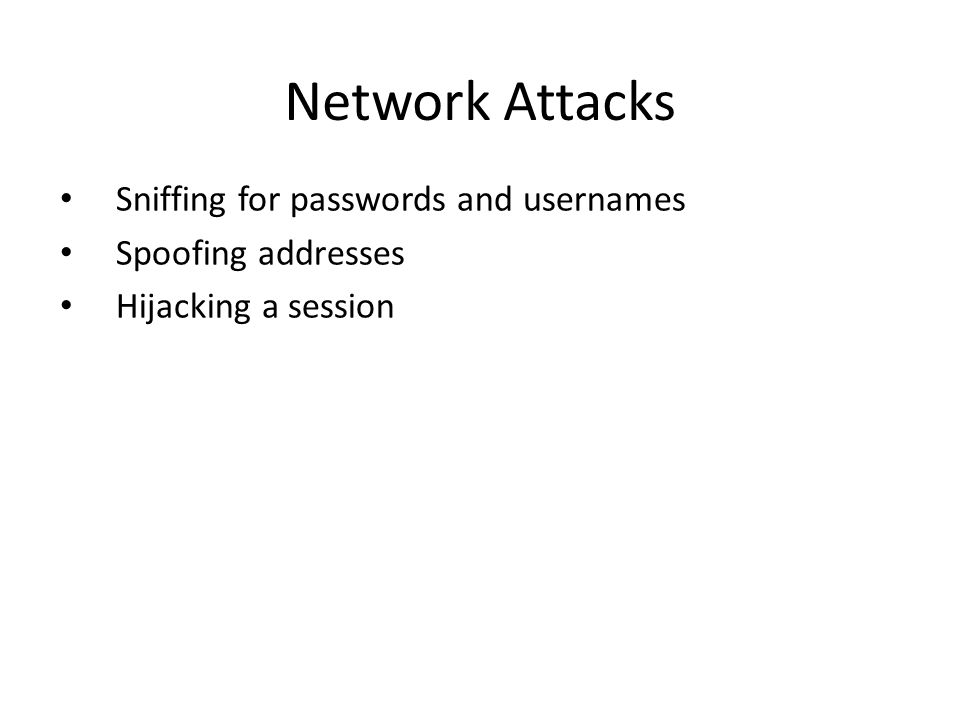 Network Attacks Sniffing for passwords and usernames Spoofing addresses Hijacking a session