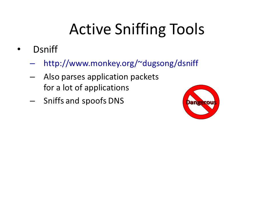 Active Sniffing Tools Dsniff – http://www.monkey.org/~dugsong/dsniff – Also parses application packets for a lot of applications – Sniffs and spoofs DNS Dangerous