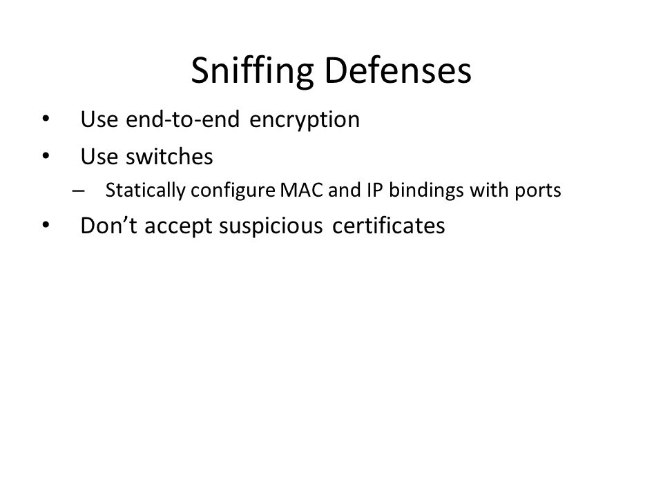 Sniffing Defenses Use end-to-end encryption Use switches – Statically configure MAC and IP bindings with ports Don't accept suspicious certificates