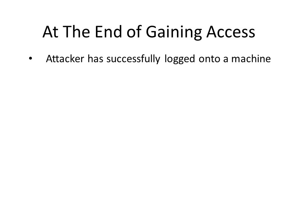 At The End of Gaining Access Attacker has successfully logged onto a machine