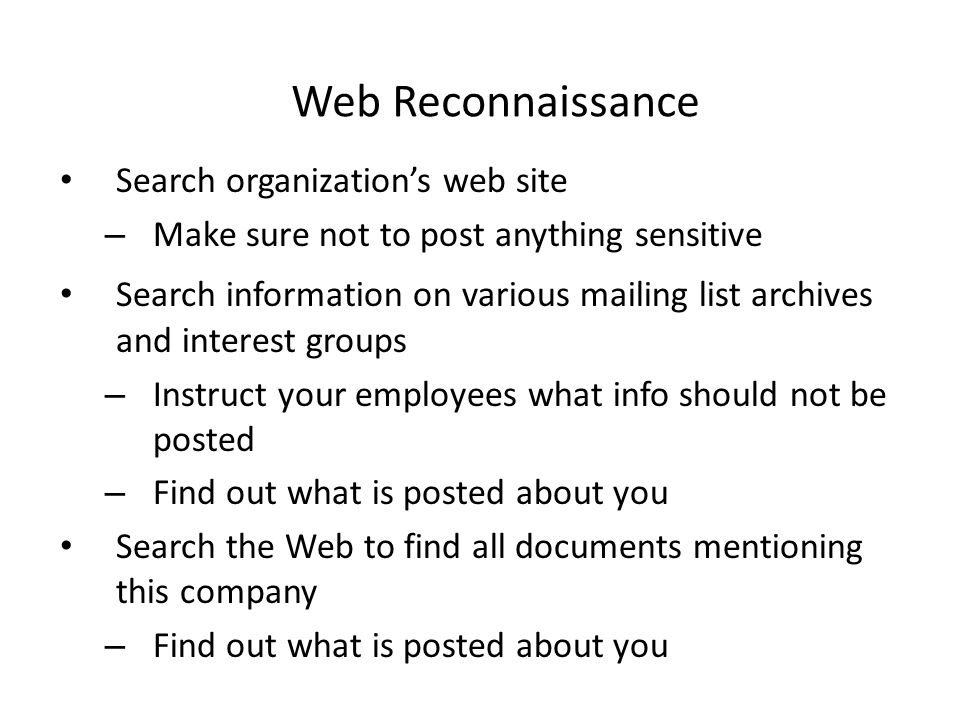 Web Reconnaissance Search organization's web site – Make sure not to post anything sensitive Search information on various mailing list archives and interest groups – Instruct your employees what info should not be posted – Find out what is posted about you Search the Web to find all documents mentioning this company – Find out what is posted about you