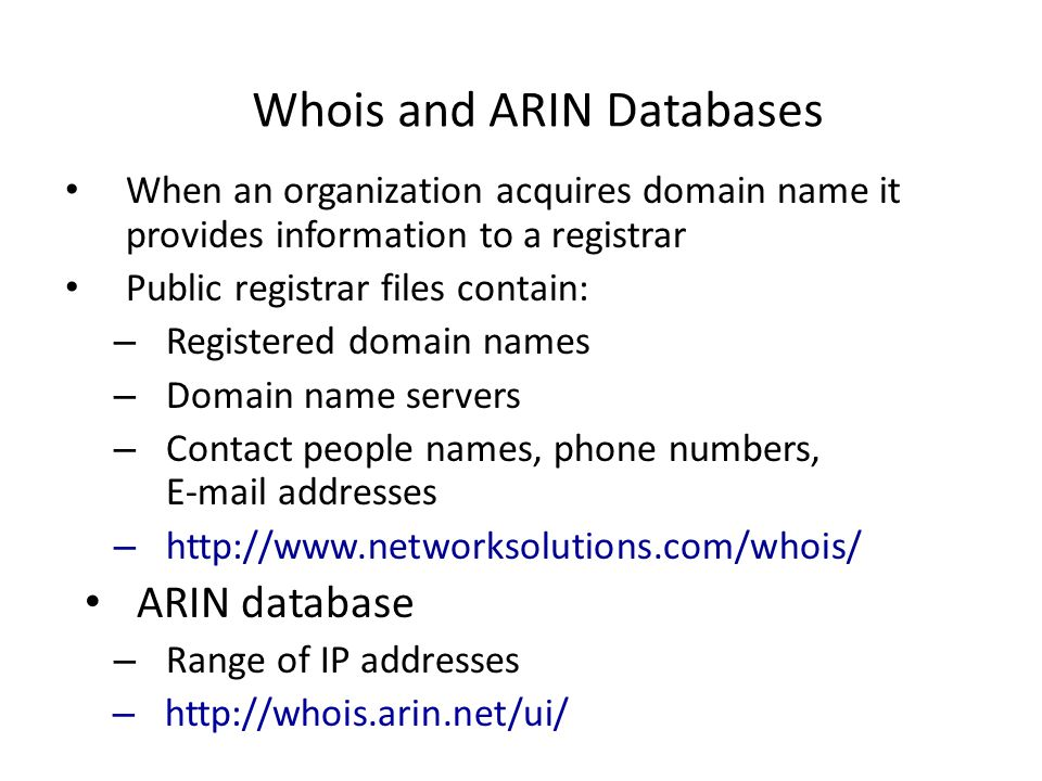 Whois and ARIN Databases When an organization acquires domain name it provides information to a registrar Public registrar files contain: – Registered domain names – Domain name servers – Contact people names, phone numbers, E-mail addresses – http://www.networksolutions.com/whois/ ARIN database – Range of IP addresses – http://whois.arin.net/ui/