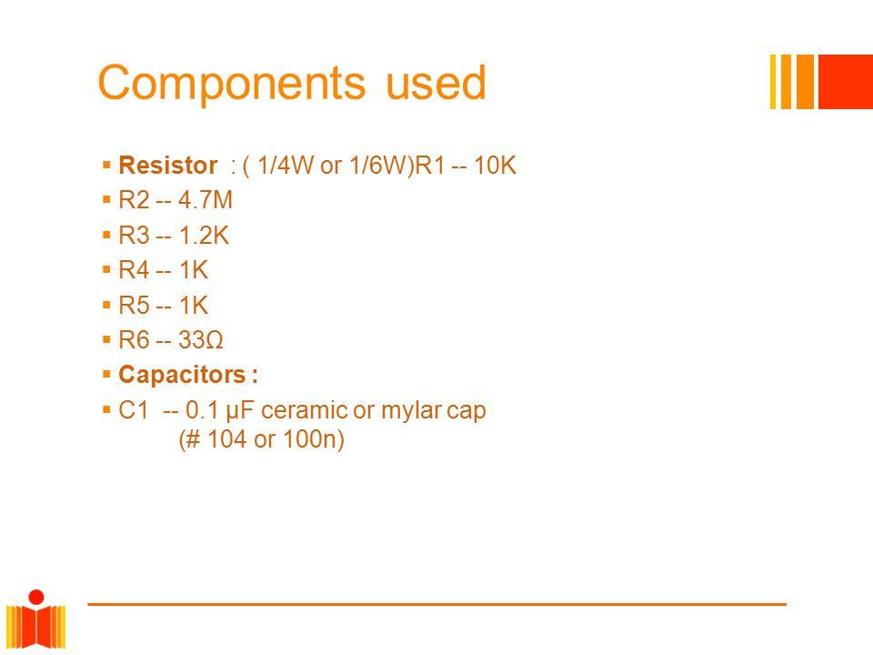 Components used  Resistor : ( 1/4W or 1/6W)R1 -- 10K  R2 -- 4.7M  R3 -- 1.2K  R4 -- 1K  R5 -- 1K  R6 -- 33Ω  Capacitors :  C1 -- 0.1 µF cerami