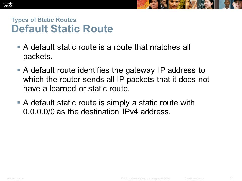 Presentation_ID 11 © 2008 Cisco Systems, Inc. All rights reserved.Cisco Confidential Types of Static Routes Default Static Route  A default static ro