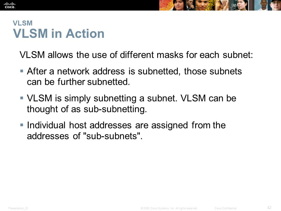 Presentation_ID 42 © 2008 Cisco Systems, Inc. All rights reserved.Cisco Confidential VLSM VLSM in Action VLSM allows the use of different masks for ea
