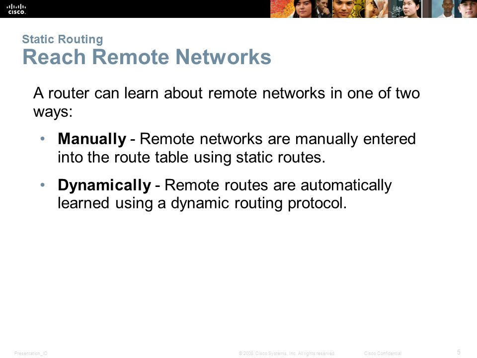 Presentation_ID 5 © 2008 Cisco Systems, Inc. All rights reserved.Cisco Confidential Static Routing Reach Remote Networks A router can learn about remo