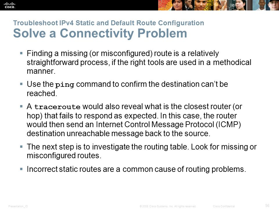 Presentation_ID 56 © 2008 Cisco Systems, Inc. All rights reserved.Cisco Confidential Troubleshoot IPv4 Static and Default Route Configuration Solve a