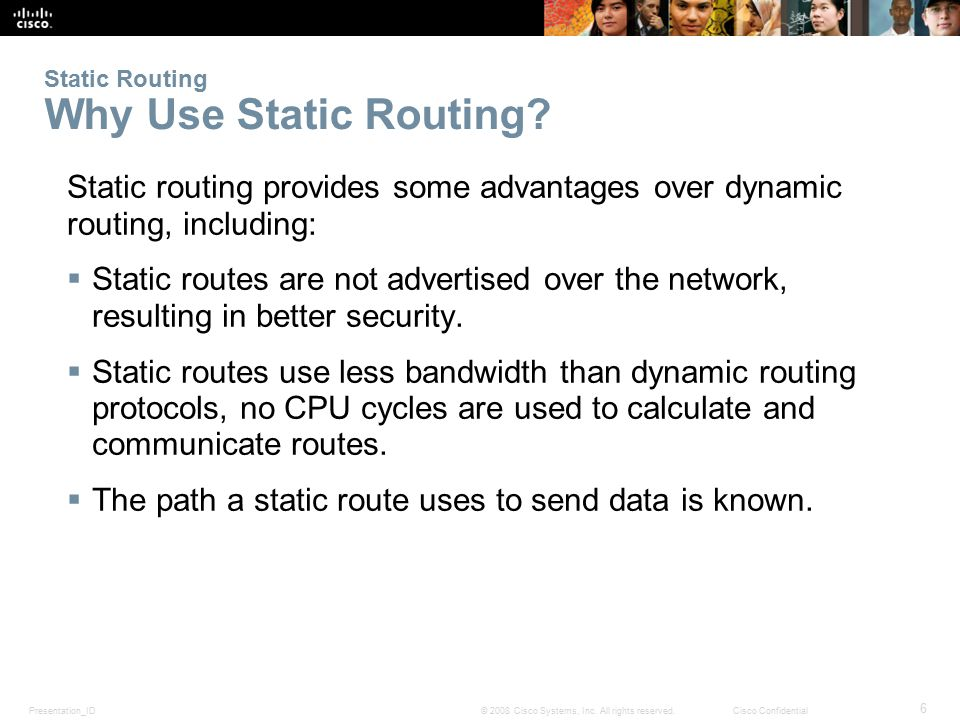 Presentation_ID 6 © 2008 Cisco Systems, Inc. All rights reserved.Cisco Confidential Static Routing Why Use Static Routing? Static routing provides som