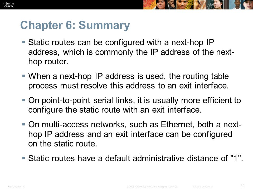 Presentation_ID 60 © 2008 Cisco Systems, Inc. All rights reserved.Cisco Confidential Chapter 6: Summary  Static routes can be configured with a next-