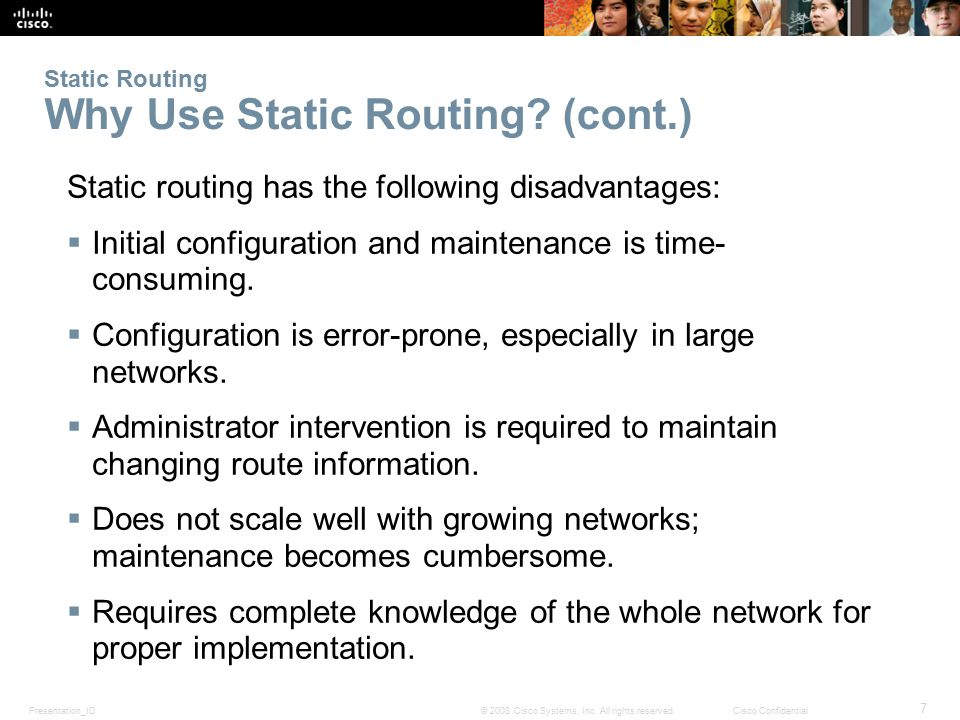 Presentation_ID 7 © 2008 Cisco Systems, Inc. All rights reserved.Cisco Confidential Static Routing Why Use Static Routing? (cont.) Static routing has