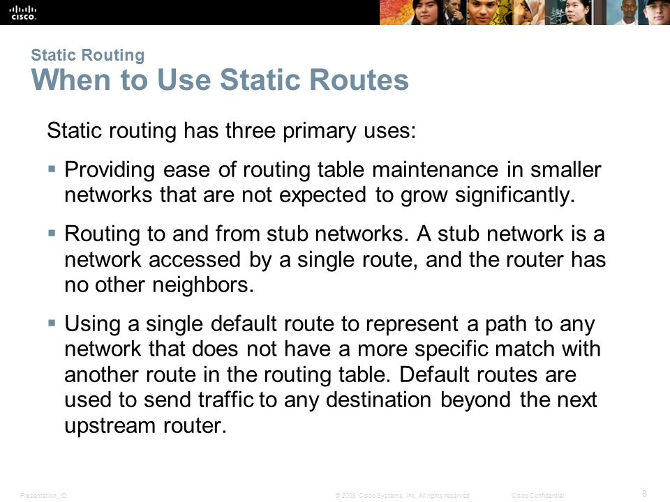 Presentation_ID 8 © 2008 Cisco Systems, Inc. All rights reserved.Cisco Confidential Static Routing When to Use Static Routes Static routing has three