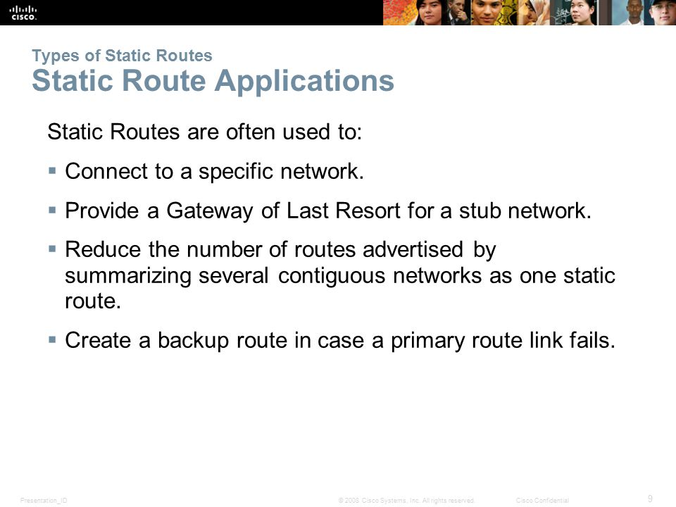 Presentation_ID 9 © 2008 Cisco Systems, Inc. All rights reserved.Cisco Confidential Types of Static Routes Static Route Applications Static Routes are