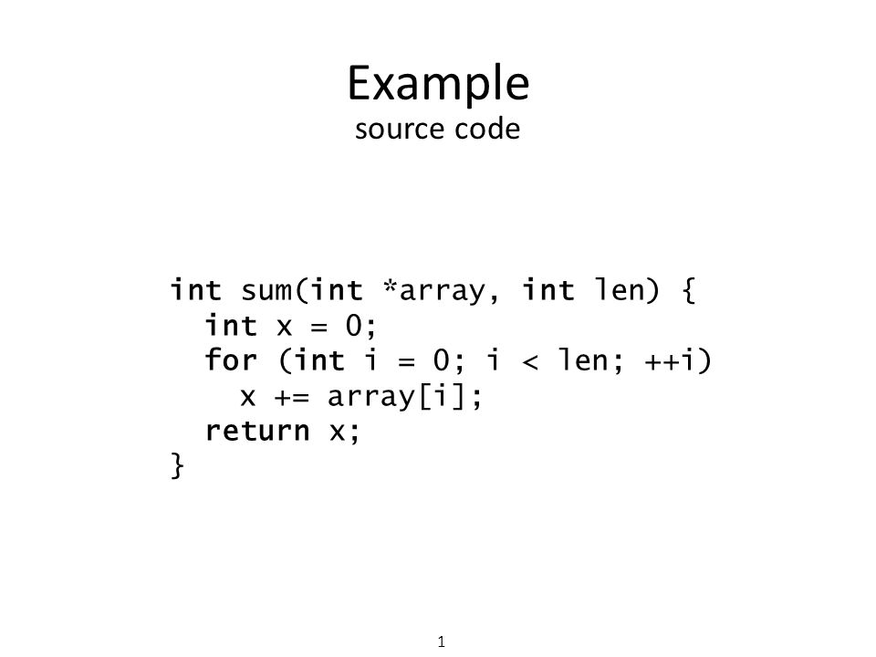 Example 1 int sum(int *array, int len) { int x = 0; for (int i = 0; i < len; ++i) x += array[i]; return x; } source code