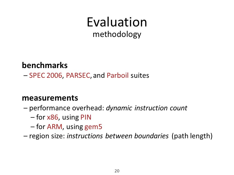 Evaluation 20 methodology measurements – performance overhead: dynamic instruction count – for x86, using PIN – for ARM, using gem5 – region size: instructions between boundaries (path length) benchmarks – SPEC 2006, PARSEC, and Parboil suites