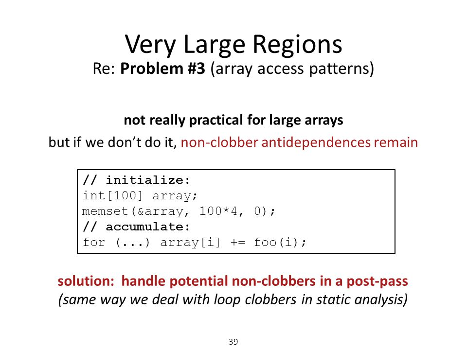 Very Large Regions 39 Re: Problem #3 (array access patterns) not really practical for large arrays but if we don't do it, non-clobber antidependences remain solution: handle potential non-clobbers in a post-pass (same way we deal with loop clobbers in static analysis) // initialize: int[100] array; memset(&array, 100*4, 0); // accumulate: for (...) array[i] += foo(i);