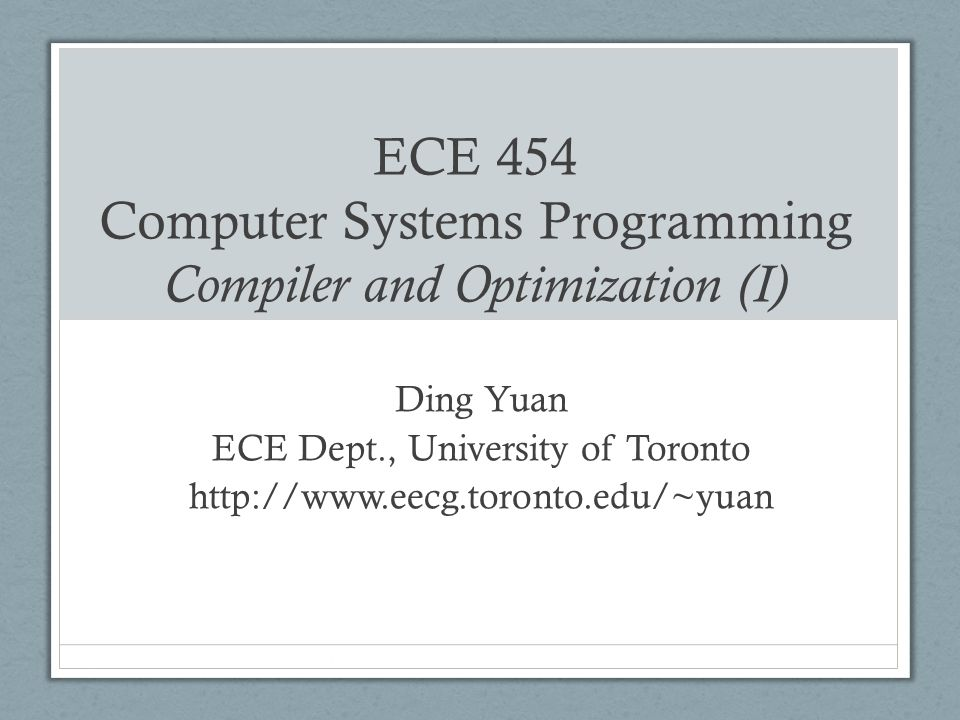 ECE 454 Computer Systems Programming Compiler and Optimization (I) Ding Yuan ECE Dept., University of Toronto http://www.eecg.toronto.edu/~yuan