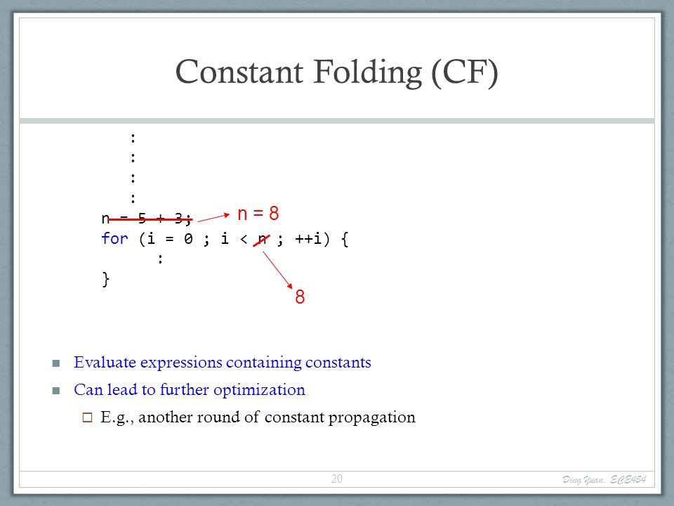 Constant Folding (CF) Evaluate expressions containing constants Can lead to further optimization  E.g., another round of constant propagation : n = 5 + 3; for (i = 0 ; i < n ; ++i) { : } n = 8 8 Ding Yuan, ECE454 20